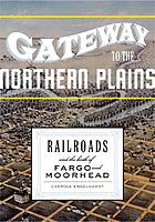 Gateway to the northern plains : railroads and the birth of Fargo and Moorhead