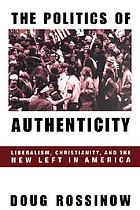 The politics of authenticity : liberalism, Christianity, and the New Left in America
