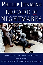 Decade of nightmares : the end of the sixties and the making of eighties America