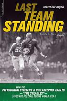 Last team standing : how the unlikely merger of the Steelers and the Eagles, the Steagles, saved pro football and helped America win World War II