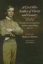 A Civil War soldier of Christ and country : the selected correspondence of John Rodgers Meigs, 1859-64