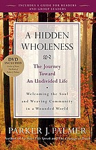 A hidden wholeness : the journey toward an undivided life : welcoming the soul and weaving community in a wounded world