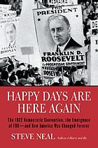 Happy days are here again : the 1932 Democratic convention, the emergence of FDR--and how America was changed forever