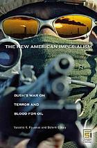 The new American imperialism : Bush's war on terror and blood for oil