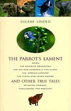 The parrot's lament : and other true tales of animal intrigue, intelligence, and ingenuity