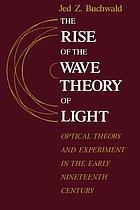 The rise of the wave theory of light : optical theory and experiment in the early nineteenth century
