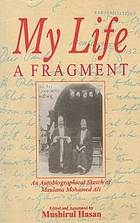 My life, a fragment : an autobiographical sketch of Maulana Mohamed Ali