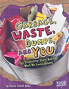 Garbage, waste, dumps, and you : the disgusting story behind what we leave behind