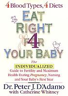 Eat right for your baby : the individualized guide to fertility and maximum health during pregnancy, nursing, and your baby's first year