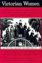 Victorian women : a documentary account of women's lives in nineteenth-century England, France, and the United States
