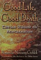 Good life, good death : Tibetan wisdom on reincarnation