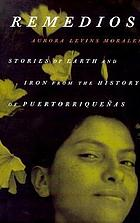 Remedios : stories of earth and iron from the history of Puertorriqueñas Remedios : stories of esrth and iron from rhe history od Puertorriqueñas /cAurora Levins Morales