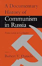 A documentary history of Communism in Russia : from Lenin to Gorbachev