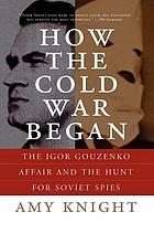How the Cold War began : the Igor Gouzenko Affair and the hunt for Soviet spies