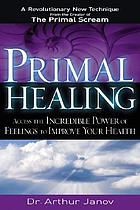 Primal healing : access to the incredible power of feelings to improve your health