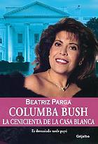 Columba Bush : la Cenicienta de la Casa Blanca : es demasiado tarde papá