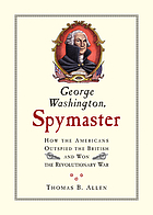 George Washington, spymaster how the Americans outspied the British and won the Revolutionary War