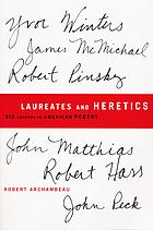 Laureates and heretics : six careers in American poetry : Yvor Winters, Robert Pinsky, James McMichael, Robert Hass, John Matthias, John Peck
