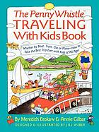 The Penny Whistle traveling with kids book : whether by boat, train, car, or plane--how to take the best trip ever with kids of all ages