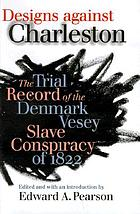 Designs against Charleston : the trial record of the Denmark Vesey Slave Conspiracy of 1822