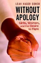 Without apology : girls, women, and the desire to fight