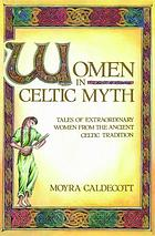 Women in Celtic myth : tales of extraordinary women from the ancient Celtic tradition