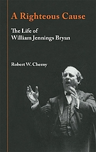 A righteous cause : the life of William Jennings Bryan