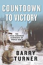 Countdown to victory : the final European campaigns of World War II