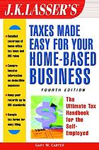 J.K. Lasser's taxes made easy for your home-based business : the ultimate tax handbook for the self-employed
