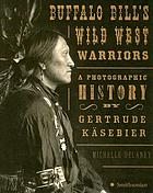 Buffalo Bill's Wild West warriors : a photographic history by Gertrude Käsebier