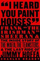 """I heard you paint houses"" : Frank ""the Irishman"" Sheeran and the inside story of the Mafia, the Teamsters, and the last ride of Jimmy Hoffa"