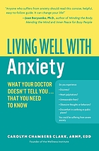 Living well with anxiety : what your doctor doesn't tell you-- that you need to know