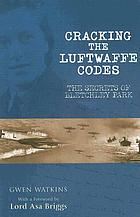 Cracking the Luftwaffe codes : the secrets of Bletchley Park