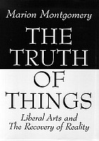 The truth of things : liberal arts and the recovery of reality
