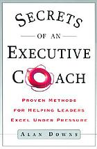 Secrets of an executive coach : proven methods for helping leaders excel under pressure