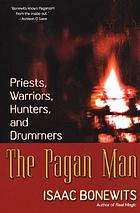 The pagan man : priests, warriors, hunters and drummers