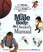 The male body : an owner's manual : the ultimate head-to-toe guide to staying healthy and fit for life