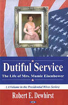 Dutiful service : the life of Mrs. Mamie Eisenhower
