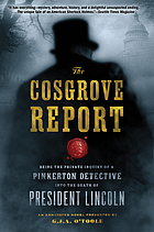 The Cosgrove report : being the private inquiry of a Pinkerton's detective into the death of President Lincoln by Nicholas Cosgrove : edited and verified by Michael Croft, Col., U.S. Army (ret.) : an annotated novel