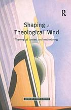 Shaping a theological mind : theological context and methodology