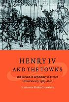 Henry IV and the towns the pursuit of legitimacy in French urban society, 1589-1610