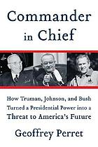Commander in chief : how Truman, Johnson, and Bush turned a presidential power into a threat to America's future
