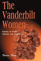 The Vanderbilt women : dynasty of wealth, glamour, and tragedy