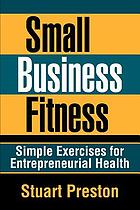Small business fitness : simple exercises for entrepreneurial health
