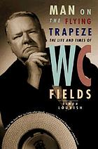 Man on the flying trapeze : the life and times of W.C. Fields