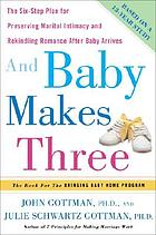 And baby makes three : the six-step plan for preserving marital intimacy and rekindling romance after baby arrives
