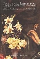 Frederic Leighton : antiquity, Renaissance, modernity