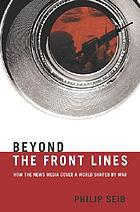 Beyond the front lines : how the news media cover a world shaped by war