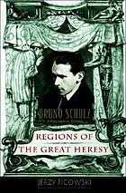 Regions of the great heresy : Bruno Schulz, a biographical portrait