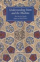 Understanding Islam and the Muslims : expanded to include The Muslim family and Islam and world peace